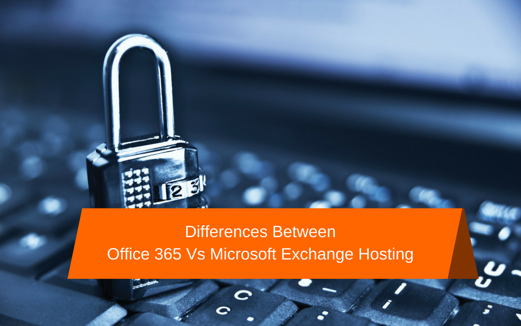 Differences Between Office 365 Vs Microsoft Exchange Hosting