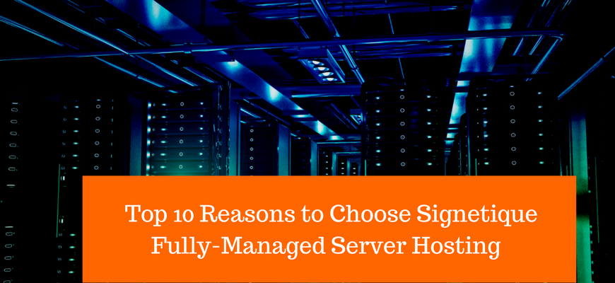 TOP 10 Reasons to Choose Signetique Fully-Managed Server Hosting